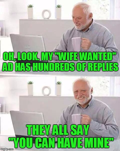 "Hide the Pain Harold Meme | OH, LOOK. MY ""WIFE WANTED"" AD HAS HUNDREDS OF REPLIES THEY ALL SAY   ""YOU CAN HAVE MINE"" 