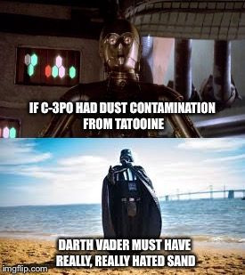 Sand is Evil | IF C-3PO HAD DUST CONTAMINATION FROM TATOOINE DARTH VADER MUST HAVE REALLY, REALLY HATED SAND | image tagged in star wars,darth vader,c3po,i hate sand,tatooine,darth vader no | made w/ Imgflip meme maker