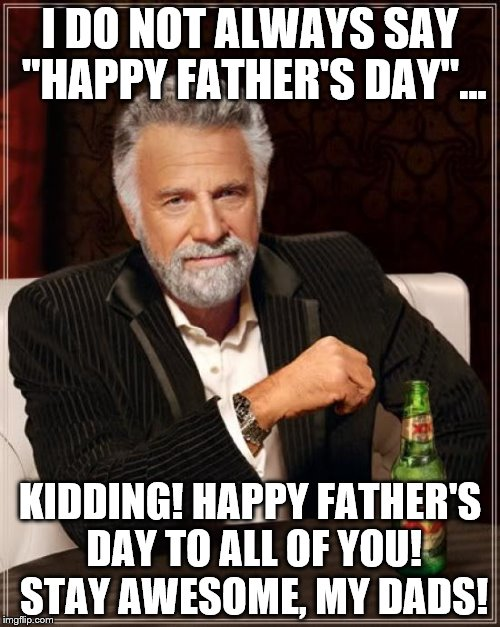 "To all Dads... | I DO NOT ALWAYS SAY ""HAPPY FATHER'S DAY""... KIDDING! HAPPY FATHER'S DAY TO ALL OF YOU! STAY AWESOME, MY DADS! 