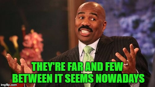 Steve Harvey Meme | THEY'RE FAR AND FEW BETWEEN IT SEEMS NOWADAYS | image tagged in memes,steve harvey | made w/ Imgflip meme maker