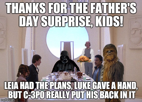 Happy Flippin Father's Day, Flippers! | THANKS FOR THE FATHER'S DAY SURPRISE, KIDS! LEIA HAD THE PLANS, LUKE GAVE A HAND, BUT C-3P0 REALLY PUT HIS BACK IN IT | image tagged in fathers day,star wars,darth vader | made w/ Imgflip meme maker