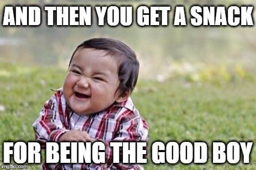 Evil Toddler Meme | AND THEN YOU GET A SNACK FOR BEING THE GOOD BOY | image tagged in memes,evil toddler | made w/ Imgflip meme maker
