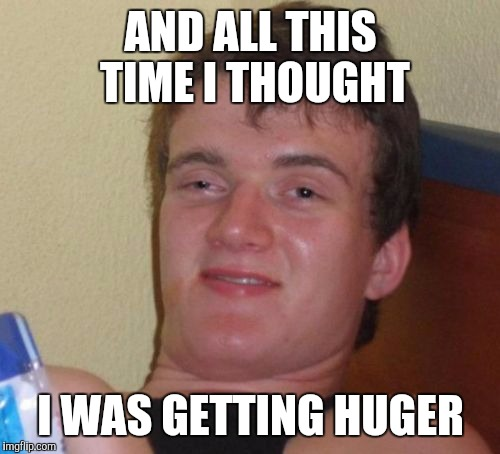 10 Guy Meme | AND ALL THIS TIME I THOUGHT I WAS GETTING HUGER | image tagged in memes,10 guy | made w/ Imgflip meme maker