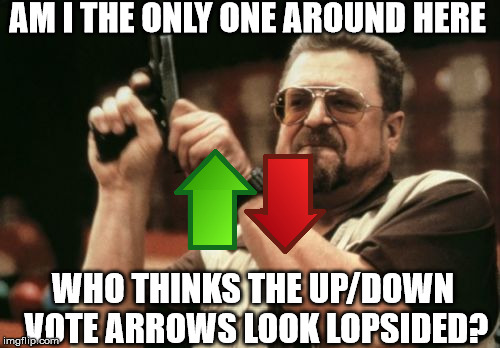 I swear they're wonky, I swear! | AM I THE ONLY ONE AROUND HERE WHO THINKS THE UP/DOWN VOTE ARROWS LOOK LOPSIDED? | image tagged in memes,am i the only one around here,upvote,downvote | made w/ Imgflip meme maker