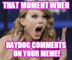 This is probably everyone's reaction: | THAT MOMENT WHEN RAYDOG COMMENTS ON YOUR MEME! | image tagged in funny meme,surprised,raydog | made w/ Imgflip meme maker