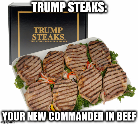 TRUMP STEAKS: YOUR NEW COMMANDER IN BEEF | image tagged in memes,funny,trump steaks,commander in chief,donald trump | made w/ Imgflip meme maker