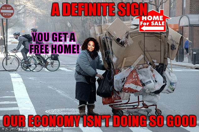 Come on Oprah give me a car to live in!! | A DEFINITE SIGN OUR ECONOMY ISN'T DOING SO GOOD YOU GET A FREE HOME! | image tagged in oprah you get a,homeless | made w/ Imgflip meme maker