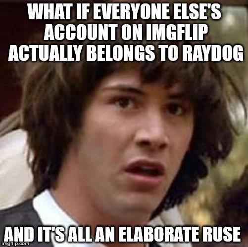 Every comment, every argument you've ever seen, is really just Raydog talking to himself to trick you, the only other real user. | WHAT IF EVERYONE ELSE'S ACCOUNT ON IMGFLIP ACTUALLY BELONGS TO RAYDOG AND IT'S ALL AN ELABORATE RUSE | image tagged in memes,conspiracy keanu,raydog,imgflip | made w/ Imgflip meme maker