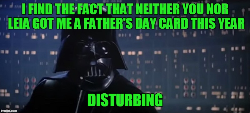 I FIND THE FACT THAT NEITHER YOU NOR LEIA GOT ME A FATHER'S DAY CARD THIS YEAR DISTURBING | made w/ Imgflip meme maker