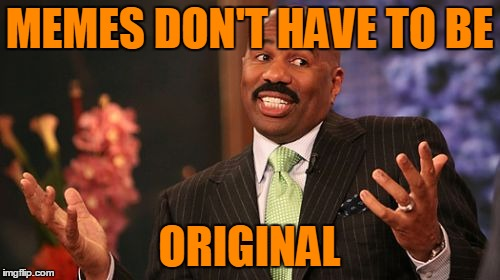 Steve Harvey Meme | MEMES DON'T HAVE TO BE ORIGINAL | image tagged in memes,steve harvey | made w/ Imgflip meme maker