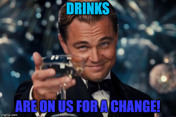 Leonardo Dicaprio Cheers Meme | DRINKS ARE ON US FOR A CHANGE! | image tagged in memes,leonardo dicaprio cheers | made w/ Imgflip meme maker