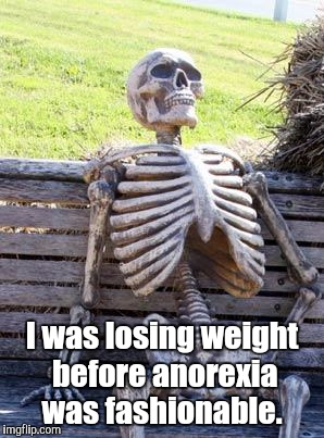 Waiting Skeleton Meme | I was losing weight before anorexia was fashionable. | image tagged in memes,waiting skeleton | made w/ Imgflip meme maker