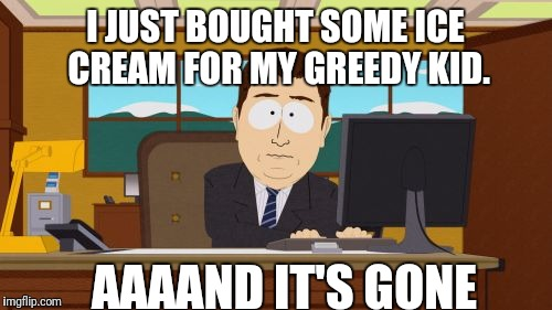 Aaaaand Its Gone Meme | I JUST BOUGHT SOME ICE CREAM FOR MY GREEDY KID. AAAAND IT'S GONE | image tagged in memes,aaaaand its gone | made w/ Imgflip meme maker