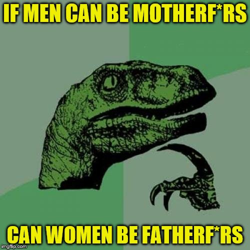 Philosoraptor Meme | IF MEN CAN BE MOTHERF*RS CAN WOMEN BE FATHERF*RS | image tagged in memes,philosoraptor | made w/ Imgflip meme maker