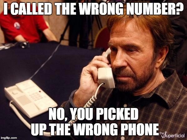 Chuck Norris Phone Meme | I CALLED THE WRONG NUMBER? NO, YOU PICKED UP THE WRONG PHONE | image tagged in memes,chuck norris phone,chuck norris | made w/ Imgflip meme maker