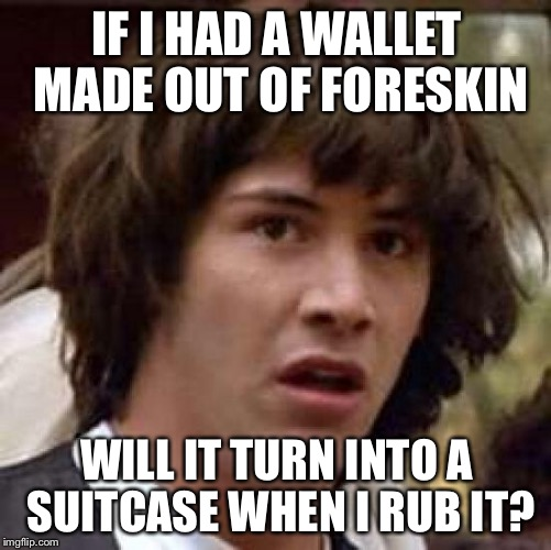 Conspiracy Keanu Meme | IF I HAD A WALLET MADE OUT OF FORESKIN WILL IT TURN INTO A SUITCASE WHEN I RUB IT? | image tagged in memes,conspiracy keanu | made w/ Imgflip meme maker