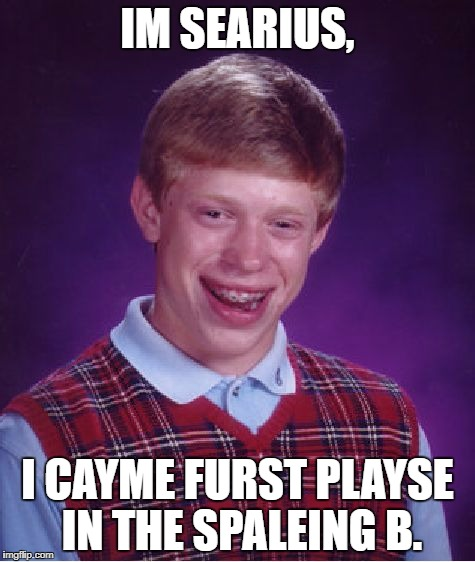 Bad Luck Brian Meme | IM SEARIUS, I CAYME FURST PLAYSE IN THE SPALEING B. | image tagged in memes,bad luck brian | made w/ Imgflip meme maker