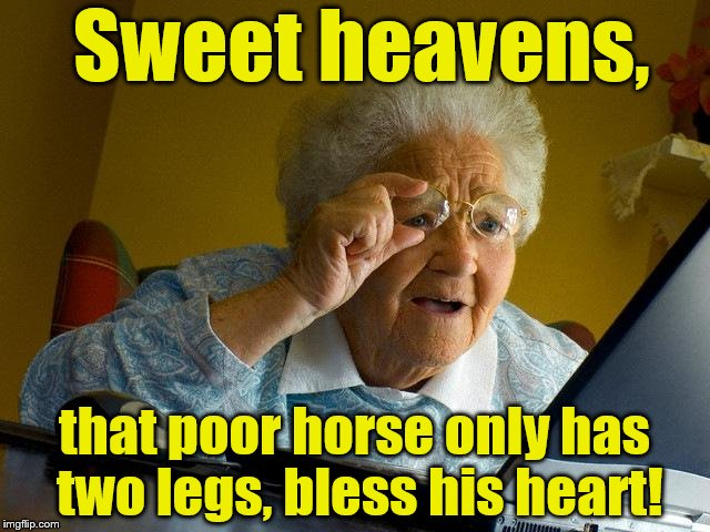 Sweet heavens, that poor horse only has two legs, bless his heart! | made w/ Imgflip meme maker