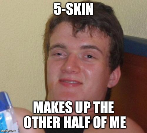 10 Guy Meme | 5-SKIN MAKES UP THE OTHER HALF OF ME | image tagged in memes,10 guy | made w/ Imgflip meme maker