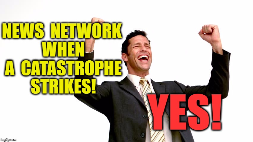 Happy News Station Personnel | NEWS  NETWORK WHEN A  CATASTROPHE STRIKES! YES! | image tagged in news network,excited | made w/ Imgflip meme maker
