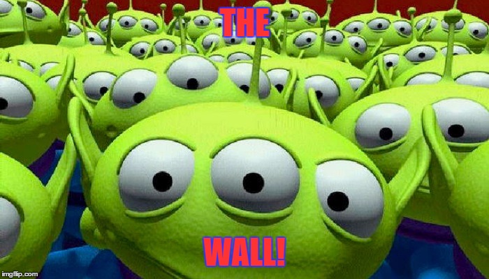 Toy Story aliens | THE WALL! | image tagged in toy story aliens | made w/ Imgflip meme maker
