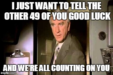 I JUST WANT TO TELL THE OTHER 49 OF YOU GOOD LUCK AND WE'RE ALL COUNTING ON YOU | made w/ Imgflip meme maker