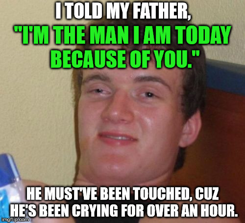 "10 Guy Meme | ""I'M THE MAN I AM TODAY HE MUST'VE BEEN TOUCHED, CUZ HE'S BEEN CRYING FOR OVER AN HOUR. I TOLD MY FATHER, BECAUSE OF YOU."" 