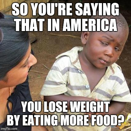 Third World Skeptical Kid Meme | SO YOU'RE SAYING THAT IN AMERICA YOU LOSE WEIGHT BY EATING MORE FOOD? | image tagged in memes,third world skeptical kid | made w/ Imgflip meme maker