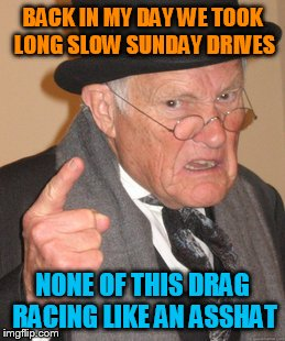 Back In My Day Meme | BACK IN MY DAY WE TOOK LONG SLOW SUNDAY DRIVES NONE OF THIS DRAG RACING LIKE AN ASSHAT | image tagged in memes,back in my day | made w/ Imgflip meme maker