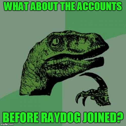 Philosoraptor Meme | WHAT ABOUT THE ACCOUNTS BEFORE RAYDOG JOINED? | image tagged in memes,philosoraptor | made w/ Imgflip meme maker