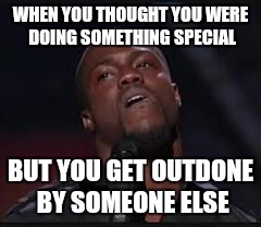 Kevin Hart | WHEN YOU THOUGHT YOU WERE DOING SOMETHING SPECIAL BUT YOU GET OUTDONE BY SOMEONE ELSE | image tagged in kevin hart | made w/ Imgflip meme maker