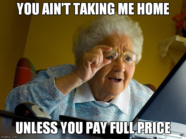 Grandma Finds The Internet Meme | YOU AIN'T TAKING ME HOME UNLESS YOU PAY FULL PRICE | image tagged in memes,grandma finds the internet | made w/ Imgflip meme maker