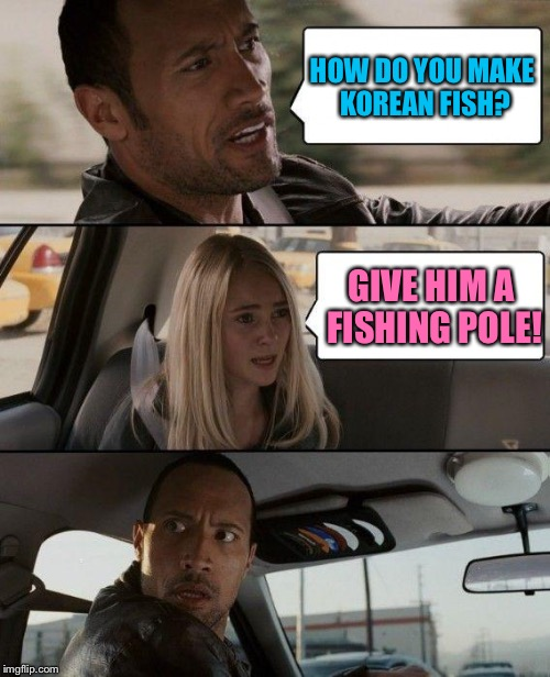The Rock Driving Meme |  HOW DO YOU MAKE KOREAN FISH? GIVE HIM A FISHING POLE! | image tagged in memes,the rock driving,korean,cooking | made w/ Imgflip meme maker