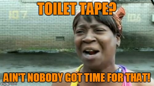 Aint Nobody Got Time For That Meme | TOILET TAPE? AIN'T NOBODY GOT TIME FOR THAT! | image tagged in memes,aint nobody got time for that | made w/ Imgflip meme maker