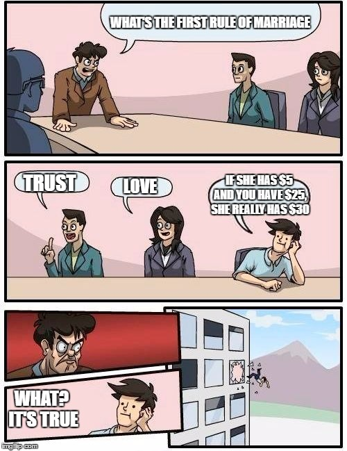 Boardroom Meeting Suggestion Meme | WHAT'S THE FIRST RULE OF MARRIAGE TRUST LOVE IF SHE HAS $5 AND YOU HAVE $25, SHE REALLY HAS $30 WHAT? IT'S TRUE | image tagged in memes,boardroom meeting suggestion | made w/ Imgflip meme maker
