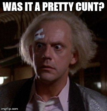 Doc Brown | WAS IT A PRETTY C**T? | image tagged in doc brown | made w/ Imgflip meme maker