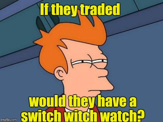 Futurama Fry Meme | If they traded would they have a switch witch watch? | image tagged in memes,futurama fry | made w/ Imgflip meme maker