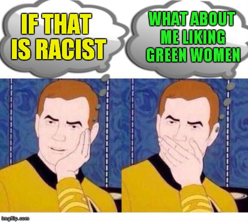deep thoughts with Captain Kirk | IF THAT IS RACIST WHAT ABOUT ME LIKING GREEN WOMEN | image tagged in deep thoughts with captain kirk | made w/ Imgflip meme maker