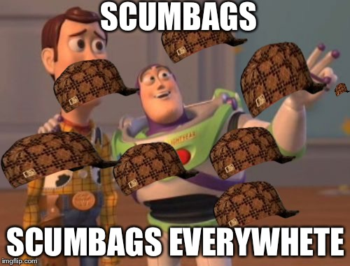 X, X Everywhere Meme | SCUMBAGS SCUMBAGS EVERYWHETE | image tagged in memes,x,x everywhere,x x everywhere,scumbag | made w/ Imgflip meme maker