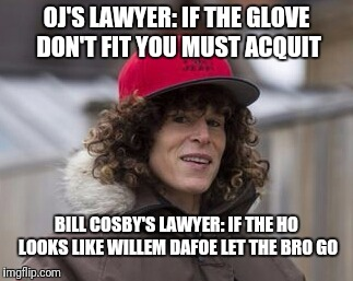 OJ'S LAWYER: IF THE GLOVE DON'T FIT YOU MUST ACQUIT BILL COSBY'S LAWYER: IF THE HO LOOKS LIKE WILLEM DAFOE LET THE BRO GO | image tagged in bill cosby | made w/ Imgflip meme maker