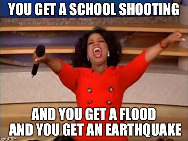 Oprah You Get A Meme | YOU GET A SCHOOL SHOOTING AND YOU GET A FLOOD AND YOU GET AN EARTHQUAKE | image tagged in memes,oprah you get a | made w/ Imgflip meme maker