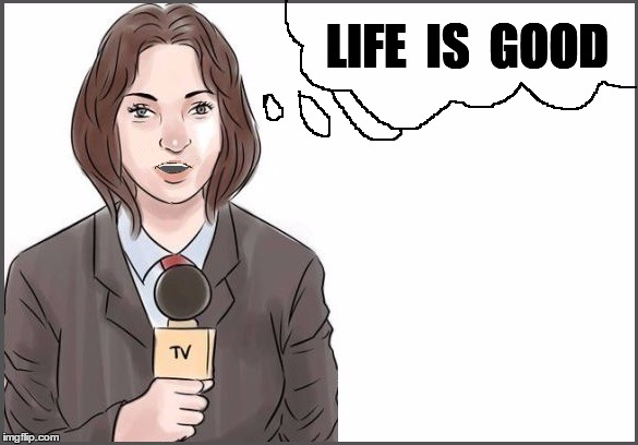reporter | LIFE  IS  GOOD | image tagged in reporter | made w/ Imgflip meme maker