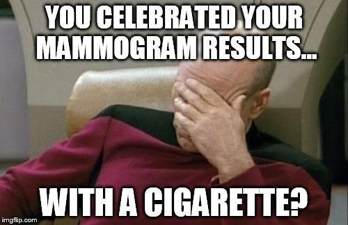Captain Picard Facepalm Meme | YOU CELEBRATED YOUR MAMMOGRAM RESULTS... WITH A CIGARETTE? | image tagged in memes,captain picard facepalm | made w/ Imgflip meme maker