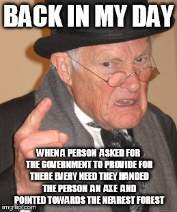 Back In My Day Meme | BACK IN MY DAY WHEN A PERSON  ASKED FOR THE GOVERNMENT TO PROVIDE FOR THERE EVERY NEED THEY HANDED THE PERSON  AN  AXE  AND POINTED TOWARDS  | image tagged in memes,back in my day | made w/ Imgflip meme maker