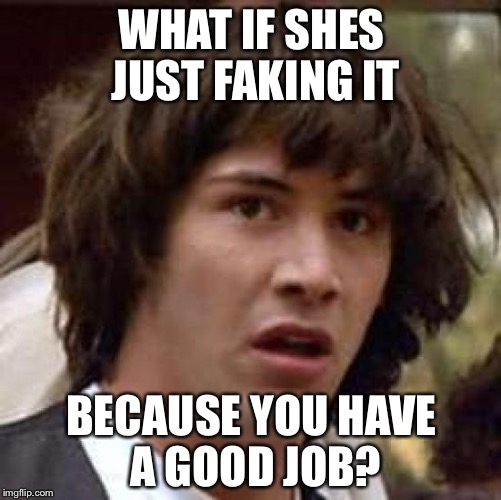 Conspiracy Keanu Meme | WHAT IF SHES JUST FAKING IT BECAUSE YOU HAVE A GOOD JOB? | image tagged in memes,conspiracy keanu | made w/ Imgflip meme maker