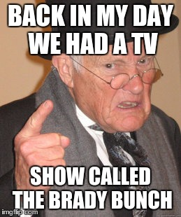 Back In My Day Meme | BACK IN MY DAY WE HAD A TV SHOW CALLED THE BRADY BUNCH | image tagged in memes,back in my day | made w/ Imgflip meme maker