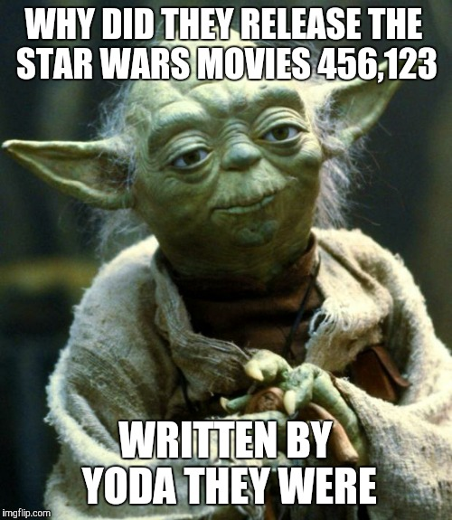 Star Wars Yoda Meme | WHY DID THEY RELEASE THE STAR WARS MOVIES 456,123 WRITTEN BY YODA THEY WERE | image tagged in memes,star wars yoda | made w/ Imgflip meme maker