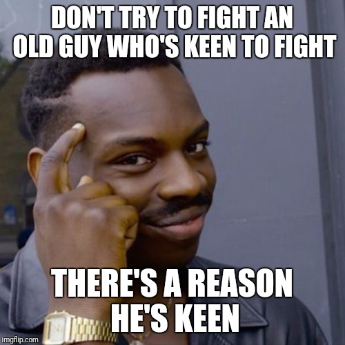 Black guy head tap | DON'T TRY TO FIGHT AN OLD GUY WHO'S KEEN TO FIGHT THERE'S A REASON HE'S KEEN | image tagged in black guy head tap | made w/ Imgflip meme maker
