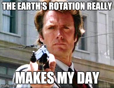 Dirty harry | THE EARTH'S ROTATION REALLY MAKES MY DAY | image tagged in dirty harry | made w/ Imgflip meme maker