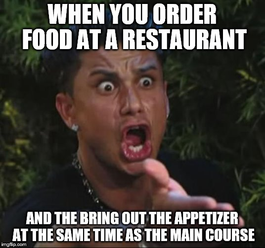 The Faux Pas of Dining Out | WHEN YOU ORDER FOOD AT A RESTAURANT AND THE BRING OUT THE APPETIZER AT THE SAME TIME AS THE MAIN COURSE | image tagged in memes,dj pauly d,restaurant,dinner | made w/ Imgflip meme maker
